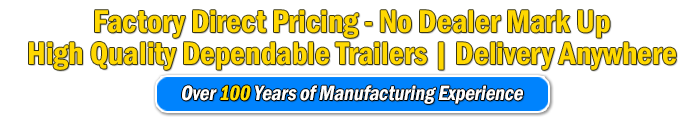 Factory Direct Pricing, No Dealer Mark up, High Quality Dependable Trailers, Delivery Anywhere